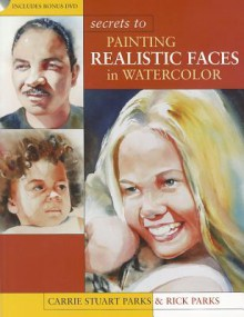 Secrets to Painting Realistic Faces in Watercolor - Carrie Stuart Parks, Rick Parks