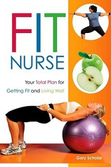 Fit Nurse: Your Total Plan for Getting Fit and Living Well - Gary Scholar
