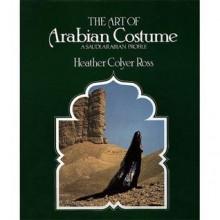 The Art of Arabian Costume: A Saudi Arabian Profile - Heather Colyer Ross