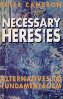 Necessary Heresies: Alternatives To Fundamentalism - Peter Scott Cameron
