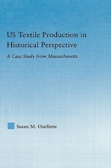 US Textile Production in Historical Perspective: A Case Study from Massachusetts - Susan M. Ouellette