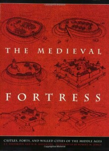 The Medieval Fortress: Castles, Forts, And Walled Cities Of The Middle Ages - J.E. Kaufmann, Robert M. Jurga