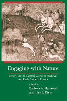 Engaging With Nature: Essays on the Natural World in Medieval and Early Modern Europe - Barbara A. Hanawalt, Barbara A. Hanawalt