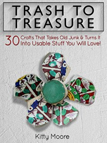 Trash To Treasure: 30 Crafts That Takes Old Junk & Turns It Into Usable Stuff You Will Love! - Kitty Moore