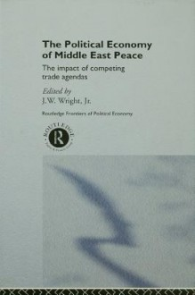 The Political Economy of Middle East Peace: The Impact of Competing Trade Agendas (Routledge Frontiers of Political Economy) - J.W. Wright Jr.