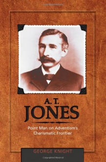 A.T. Jones: Point Man on Adventism's Charismatic Frontier - George R. Knight