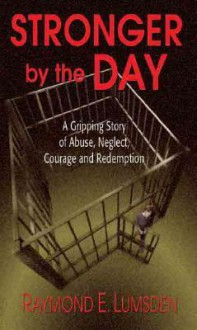 Stronger by the Day: A Gripping Story of Abuse, Neglect, Courage and Redemption - Raymond Lumsden