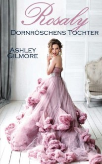 Rosaly (Dornröschens Tochter): Princess in love 2 - Ashley Gilmore