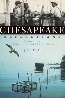 Chesapeake Reflections: Stories from Virginia's Northern Neck - J. H. Hall