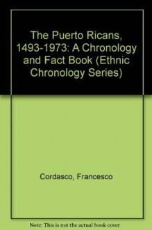 The Puerto Ricans, 1493-1973: A Chronology and Fact Book (Ethnic chronology series) - Francesco Cordasco