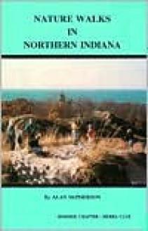 Nature Walks in Northern Indiana (Nature Walks in . . .) - Alan McPherson, Strickh, Alfred Strickholm, Angie Neidlinger, Debbie Wilkerson