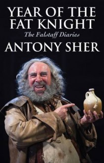 Year of the Fat Knight: The Falstaff Diaries - Antony Sher