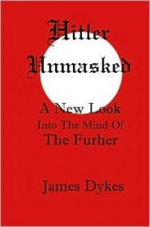 Hitler Unmasked - James Dykes