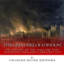 The Great Fire of London: The History of the 1666 Fire that Destroyed England's Greatest City - Charles River Editors, Pam Tierney, Charles River Editors