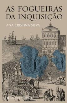 As Fogueiras da Inquisição - Ana Cristina Silva