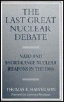 The Last Great Nuclear Debate: NATO and Short-Range Nuclear Weapons in the 1980s - Thomas E. Halverson