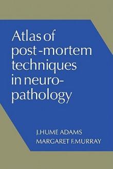 Atlas of Post-Mortem Techniques in Neuropathology - J. Hume Adams, Margaret F. Murray