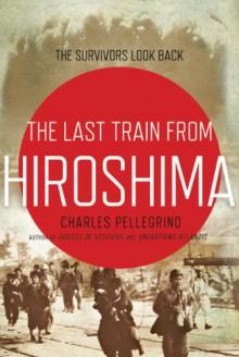 The Last Train from Hiroshima: The Survivors Look Back (John MacRae Books) - Charles Pellegrino