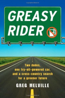 Greasy Rider: Two Dudes, One Fry-Oil-Powered Car, and a Cross-Country Search for a Greener Future - Greg Melville