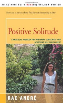 Positive Solitude: A Practical Program for Mastering Loneliness and Achieving Self-Fulfillment - Rae Andre