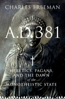 AD 381: Heretics, Pagans and the Dawn of the Monotheistic State - Charles Freeman