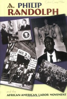 A. Philip Randolph: And the African-American Labor Movement - Calvin Craig Miller