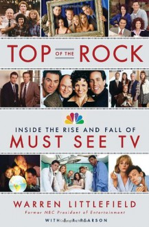 Top of the Rock: Inside the Rise and Fall of Must See TV - Warren Littlefield, T.R. Pearson