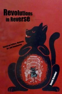 Revolutions in Reverse: Essays on Politics, Violence, Art, and Imagination - David Graeber