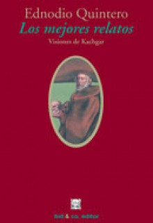 Los mejores relatos. Visiones de Kachgar - Ednodio Quintero