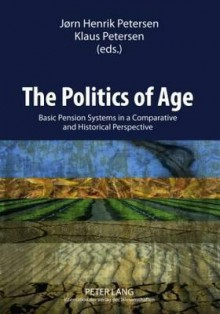 The Politics of Age: Basic Pension Systems in a Comparative and Historical Perspective - Jorn Henrik Petersen