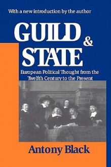 Guild and State: European Political Thought from the Twelfth Century to the Present - Antony Black