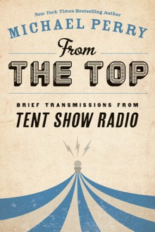 From the Top: Brief Transmissions from Tent Show Radio - Michael Perry