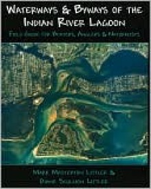 Waterways And Byways of the Indian River Lagoon: Field Guide for Boaters, Anglers & Naturalists - Mark Masterton Littler
