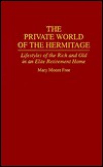 The Private World of the Hermitage: Lifestyles of the Rich and Old in an Elite Retirement Home - Mary Moore Free