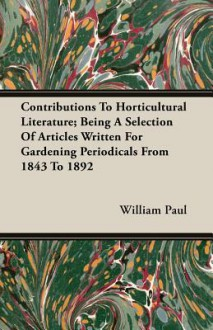 Contributions to Horticultural Literature; Being a Selection of Articles Written for Gardening Periodicals from 1843 to 1892 - William Paul