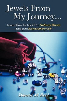 Jewels from My Journey...: Lessons from the Life of an Ordinary Woman Serving an Extraordinary God! - Danette M. Reid