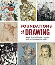 Foundations of Drawing: A Practical Guide to Art History, Tools, Techniques, and Styles - Al Gury
