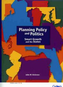Planning Policy and Politics: Smart Growth and the States - John M. Degrove