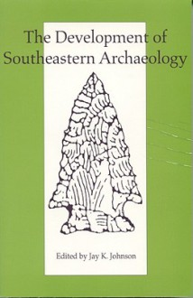 The Development of Southeastern Archaeology - Jay K. Johnson, Jon L. Gibson, Kristen J. Gremillion, David S. Brose, Elizabeth J. Reitz, Maria Smith, Ronald Bishop, Veletta Canouts, Fredrick Limp, Patricia Kay Galloway