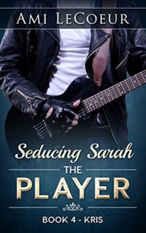 Seducing Sarah - Book 4: The Player - Kris - Ami LeCoeur