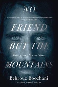 No Friend But the Mountains: Writing from Manus Prison - Behrouz Boochani, Omid Tofighian
