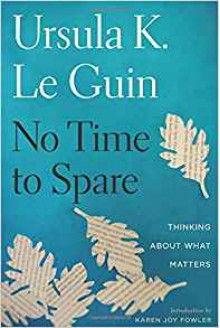 No Time to Spare: Thinking About What Matters - Ursula K. Le Guin,Karen Joy Fowler