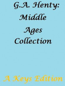 G.A. Henty: Middle Ages Collection - G.A. Henty