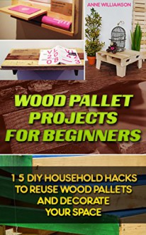Wood Pallet Projects for Beginners: 15 DIY Household Hacks to Reuse Wood Pallets and Decorate Your Space: (DIY Wood Pallet Projects, DIY Pallete Projects, ... Crafts,Wood Pallet Projects, Woodworking) - Anne Williamson