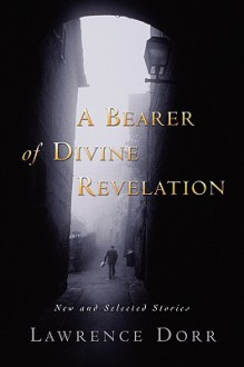 A Bearer of Divine Revelation: New and Selected Stories - Lawrence Dorr