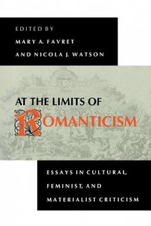 At the Limits of Romanticism: Essays in Cultural, Feminist, and Materialist Criticism - Mary A. Favret, Nicola J. Watson