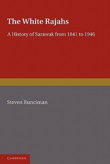 The White Rajah: A History of Sarawak from 1841 to 1946 - Steven Runciman