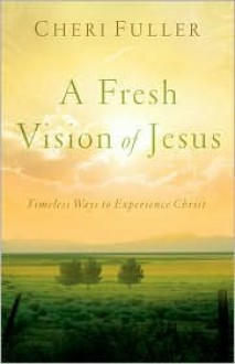 A Fresh Vision of Jesus: Timeless Ways to Experience Christ - Cheri Fuller