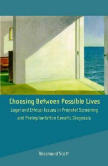 Choosing Between Possible Lives: Law and Ethics of Prenatal and Preimplantation Genetic Diagnosis - Rosamund Scott