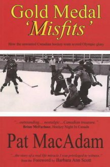 Gold Medal Misfits: How the Unwanted 1948 Flyers Scored Olympic Glory and Established Canada As a Hockey Powerhouse - Pat Macadam